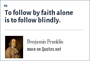 Benjamin Franklin: To follow by faith alone is to follow blindly.