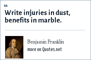 Benjamin Franklin: Write injuries in dust, benefits in marble.