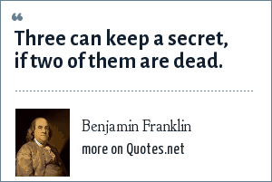 Benjamin Franklin: Three can keep a secret, if two of them are dead.