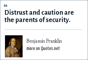 Benjamin Franklin: Distrust and caution are the parents of security.