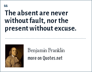 Benjamin Franklin: The absent are never without fault, nor the present without excuse.