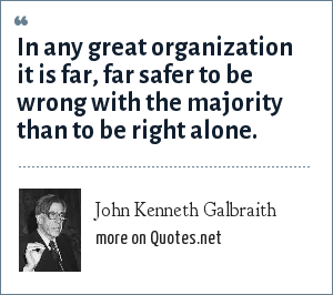 John Kenneth Galbraith: In any great organization it is far, far safer to be wrong with the majority than to be right alone.