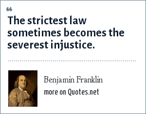 Benjamin Franklin: The strictest law sometimes becomes the severest injustice.