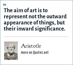Aristotle: The aim of art is to represent not the outward appearance of things, but their inward significance.