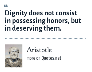 Aristotle: Dignity does not consist in possessing honors, but in deserving them.