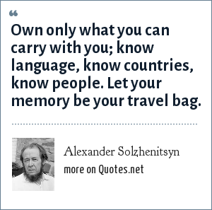 Alexander Solzhenitsyn: Own only what you can carry with you; know language, know countries, know people. Let your memory be your travel bag.