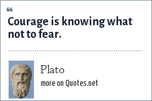 Plato: Courage is knowing what not to fear.