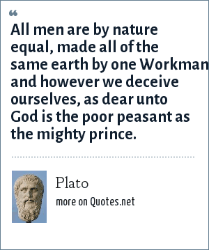 Plato: All men are by nature equal, made all of the same earth by one Workman; and however we deceive ourselves, as dear unto God is the poor peasant as the mighty prince.