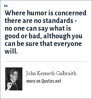 John Kenneth Galbraith: Where humor is concerned there are no standards - no one can say what is good or bad, although you can be sure that everyone will.