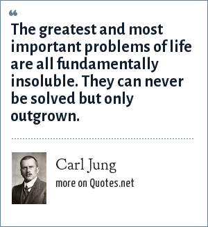 Carl Jung: The greatest and most important problems of life are all fundamentally insoluble. They can never be solved but only outgrown.