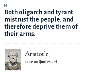 Aristotle: Both oligarch and tyrant mistrust the people, and therefore deprive them of their arms.