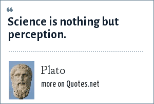 Plato: Science is nothing but perception.