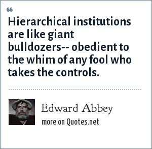 Edward Abbey: Hierarchical institutions are like giant bulldozers-- obedient to the whim of any fool who takes the controls.