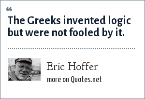 Eric Hoffer: The Greeks invented logic but were not fooled by it.