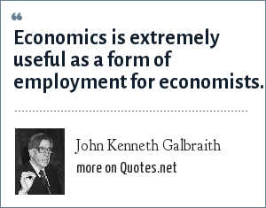 John Kenneth Galbraith: Economics is extremely useful as a form of employment for economists.