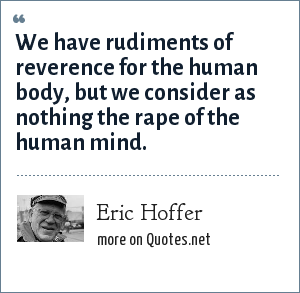 Eric Hoffer: We have rudiments of reverence for the human body, but we consider as nothing the rape of the human mind.