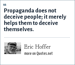 Eric Hoffer: Propaganda does not deceive people; it merely helps them to deceive themselves.
