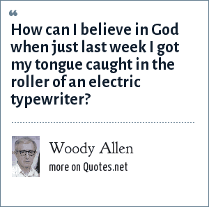 Woody Allen: How can I believe in God when just last week I got my tongue caught in the roller of an electric typewriter?