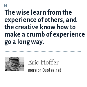 Eric Hoffer: The wise learn from the experience of others, and the creative know how to make a crumb of experience go a long way.