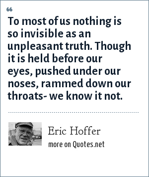 Eric Hoffer: To most of us nothing is so invisible as an unpleasant truth. Though it is held before our eyes, pushed under our noses, rammed down our throats- we know it not.