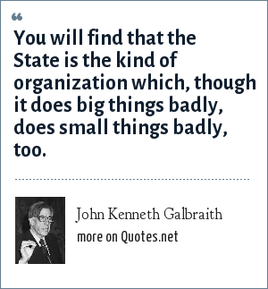 John Kenneth Galbraith: You will find that the State is the kind of organization which, though it does big things badly, does small things badly, too.