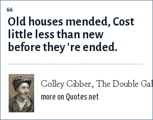Colley Cibber, The Double Gallant, Prologue: Old houses mended, Cost little less than new before they 're ended.