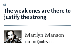 Marilyn Manson: The weak ones are there to justify the strong.