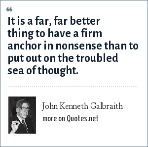 John Kenneth Galbraith: It is a far, far better thing to have a firm anchor in nonsense than to put out on the troubled sea of thought.