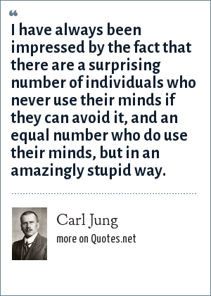 Carl Jung: I have always been impressed by the fact that there are a surprising number of individuals who never use their minds if they can avoid it, and an equal number who do use their minds, but in an amazingly stupid way.