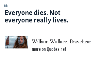 William Wallace, Braveheart: Everyone dies. Not everyone really lives.