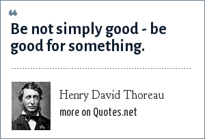 Henry David Thoreau: Be not simply good - be good for something.