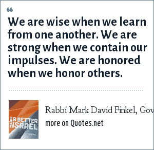 Rabbi Mark David Finkel, Gov. Craig Benson Inaugural Speech, January 9, 2003: We are wise when we learn from one another. We are strong when we contain our impulses. We are honored when we honor others.