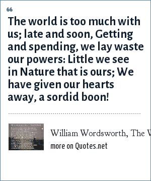 William Wordsworth, The World is Too Much With Us: The world is too much with us; late and soon,<br> Getting and spending, we lay waste our powers:<br> Little we see in Nature that is ours;<br> We have given our hearts away, a sordid boon!