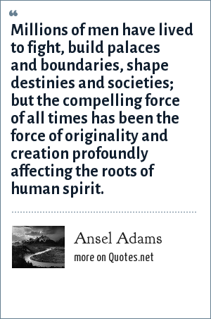 Ansel Adams: Millions of men have lived to fight, build palaces and boundaries, shape destinies and societies; but the compelling force of all times has been the force of originality and creation profoundly affecting the roots of human spirit.