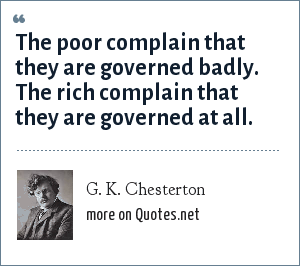 G. K. Chesterton: The poor complain that they are governed badly. The rich complain that they are governed at all.