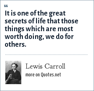 Lewis Carroll: It is one of the great secrets of life that those things which are most worth doing, we do for others.