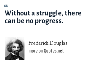 Frederick Douglas: Without a struggle, there can be no progress.