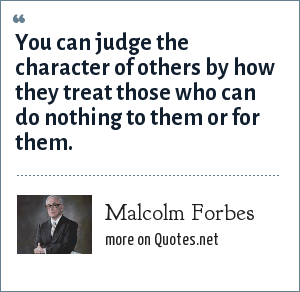 Malcolm Forbes: You can judge the character of others by how they treat those who can do nothing to them or for them.