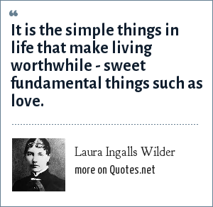 Laura Ingalls Wilder: It is the simple things in life that make living worthwhile - sweet fundamental things such as love.