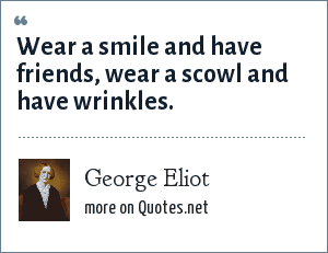 George Eliot: Wear a smile and have friends,<br> wear a scowl and have wrinkles.