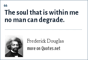 Frederick Douglas: The soul that is within me no man can degrade.