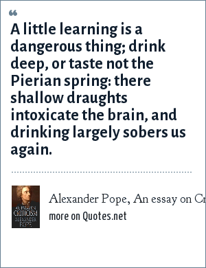 Alexander Pope, An essay on Criticism: A little learning is a dangerous thing; drink deep, or taste not the Pierian spring: there shallow draughts intoxicate the brain, and drinking largely sobers us again.