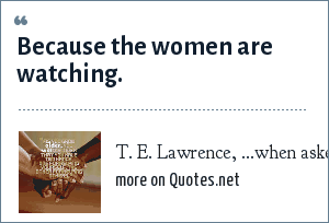 T. E. Lawrence, ...when asked, Why do men go to war?: Because the women are watching.