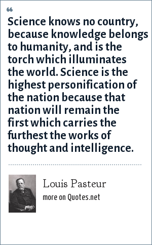 Louis Pasteur: Science knows no country, because knowledge belongs to humanity, and is the torch which illuminates the world. Science is the highest personification of the nation because that nation will remain the first which carries the furthest the works of thought and intelligence.