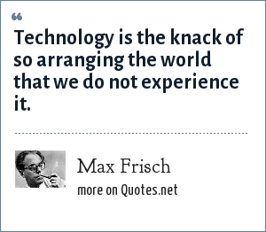 Max Frisch: Technology is the knack of so arranging the world that we do not experience it.