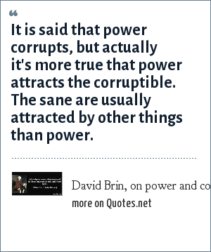 David Brin, on power and corruption: It is said that power corrupts, but actually it's more true that power attracts the corruptible. The sane are usually attracted by other things than power.