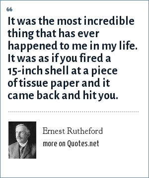 Ernest Rutheford: It was the most incredible thing that has ever happened to me in my life. It was as if you fired a 15-inch shell at a piece of tissue paper and it came back and hit you.