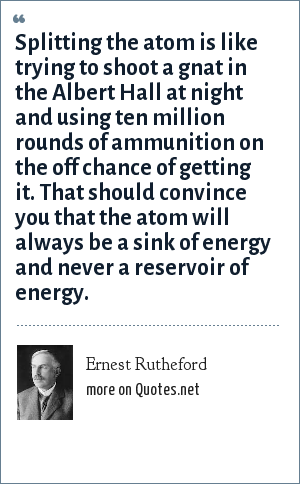 Ernest Rutheford: Splitting the atom is like trying to shoot a gnat in the Albert Hall at night and using ten million rounds of ammunition on the off chance of getting it. That should convince you that the atom will always be a sink of energy and never a reservoir of energy.