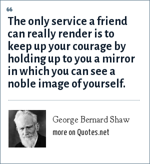 George Bernard Shaw: The only service a friend can really render is to keep up your courage by holding up to you a mirror in which you can see a noble image of yourself.