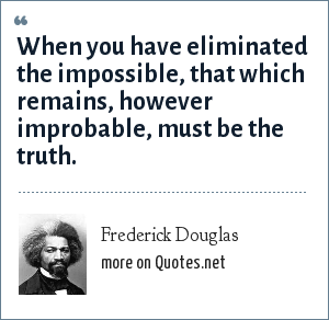 Frederick Douglas: When you have eliminated the impossible, that which remains, however improbable, must be the truth.